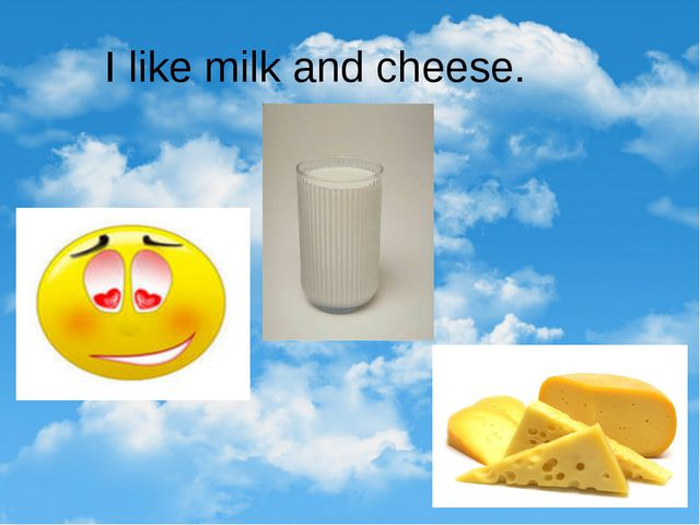 I like milk and cheese.