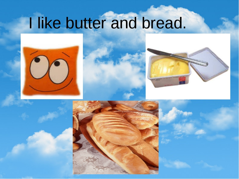I like butter and bread.