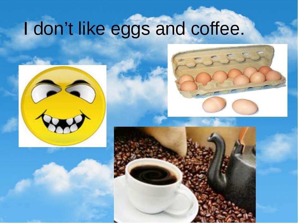 I don't like eggs and coffee.