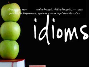Идиома (отгреч.ἴδιος«собственный, свойственный»)— - это устойчивое выраже