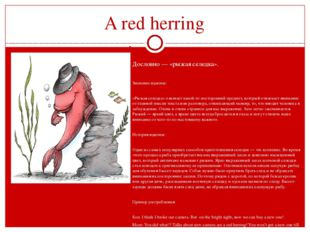 A red herring   Дословно — «рыжая селедка».  Значение идиомы:  «Рыжая сел