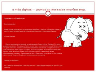 A white elephant — дорогая, но ненужная и неудобная вещь.  Дословно — «белый