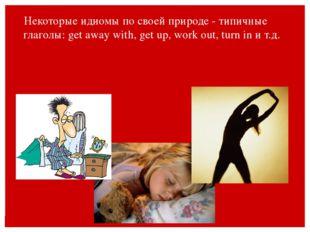 Некоторые идиомы по своей природе - типичные глаголы: get away with, get up,