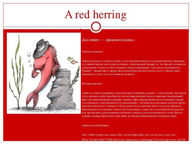 A red herring   Дословно — «рыжая селедка».  Значение идиомы:  «Рыжая сел...
