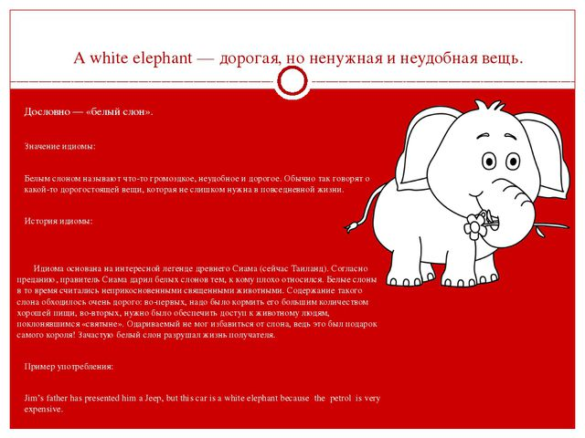 A white elephant — дорогая, но ненужная и неудобная вещь.  Дословно — «белый...