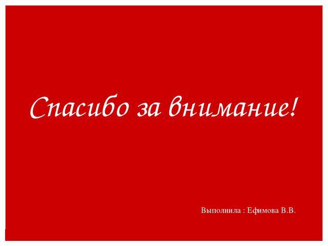 Спасибо за внимание! Выполнила : Ефимова В.В.