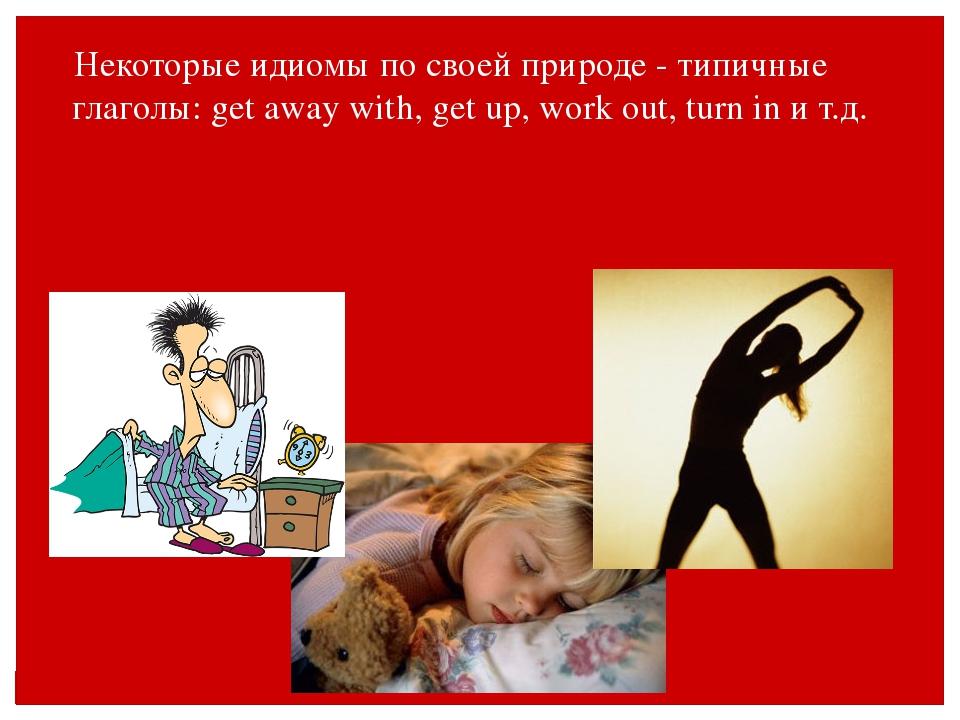 Некоторые идиомы по своей природе - типичные глаголы: get away with, get up,...