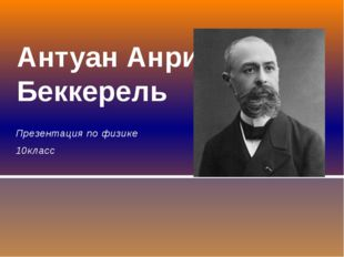 Презентация по физике 10класс Антуан Анри Беккерель