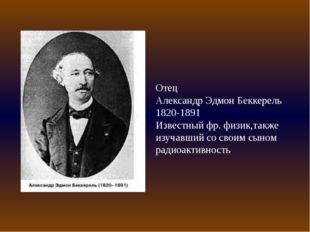 Отец Александр Эдмон Беккерель 1820-1891 Известный фр. физик,также изучавший