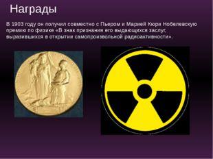 В 1903 году он получил совместно с Пьером и Марией Кюри Нобелевскую премию по