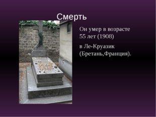 Он умер в возрасте 55 лет (1908) в Ле-Круазик (Бретань,Франция). Смерть