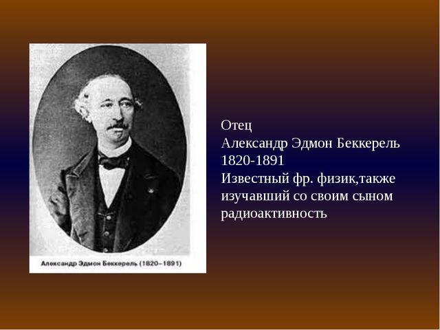 Отец Александр Эдмон Беккерель 1820-1891 Известный фр. физик,также изучавший...