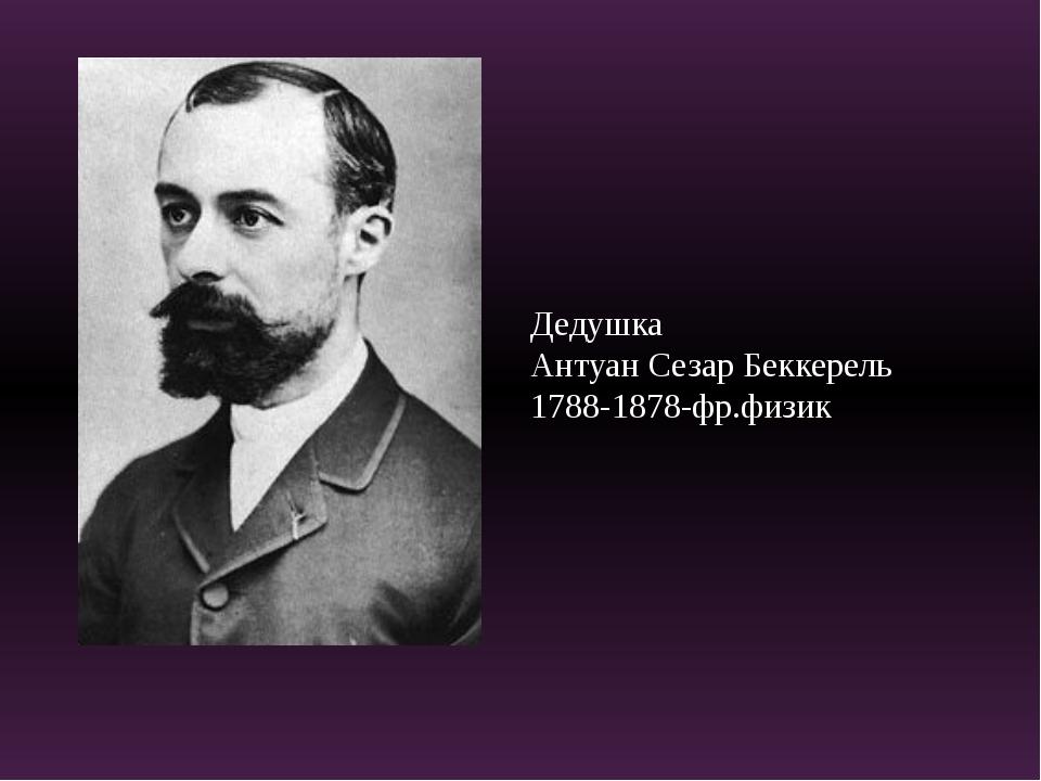 Дедушка Антуан Сезар Беккерель 1788-1878-фр.физик