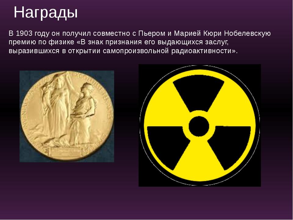 В 1903 году он получил совместно с Пьером и Марией Кюри Нобелевскую премию по...