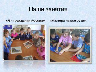 Наши занятия «Я – гражданин России» «Мастера на все руки»