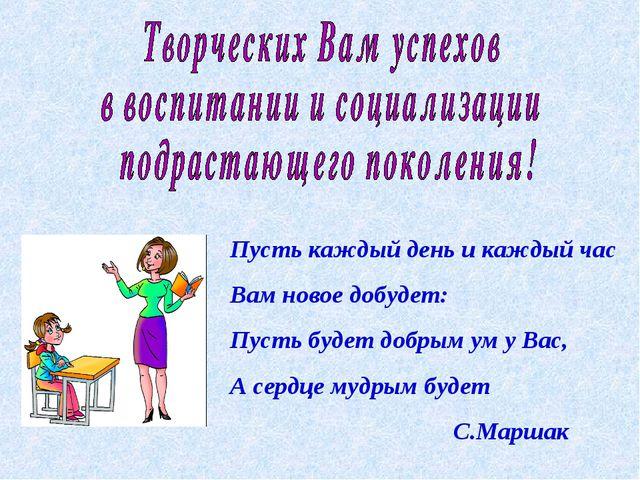 Пусть каждый день и каждый час Вам новое добудет: Пусть будет добрым ум у Вас...