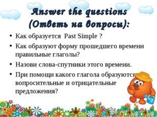 Answer the questions (Ответь на вопросы): Как образуется Past Simple ? Как об