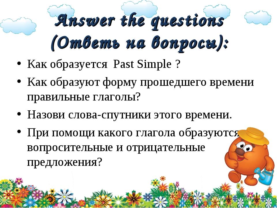 Answer the questions (Ответь на вопросы): Как образуется Past Simple ? Как об...