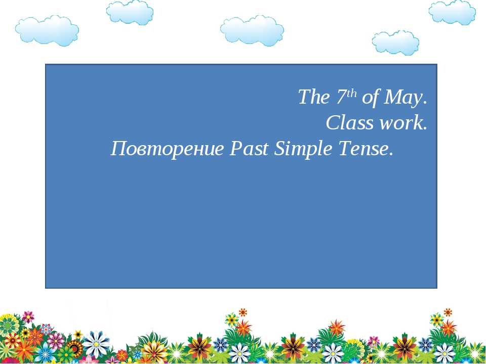 The 7th of May. Class work. Повторение Past Simple Tense.