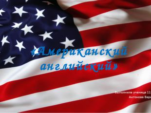 «Американский английский» Выполнила ученица 11 А класса: Антонова Вера