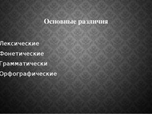 Основные различия Лексические Фонетические Грамматически Орфографические