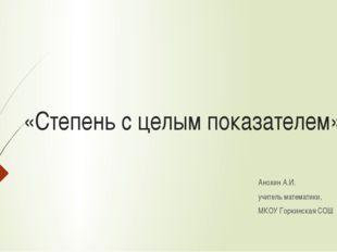 «Степень с целым показателем» Анохин А.И. учитель математики, МКОУ Горкинская