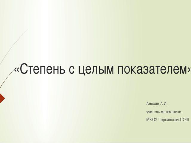 «Степень с целым показателем» Анохин А.И. учитель математики, МКОУ Горкинская...
