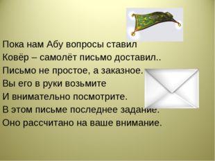 Пока нам Абу вопросы ставил Ковёр – самолёт письмо доставил.. Письмо не прост