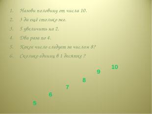 Назови половину от числа 10. 3 да ещё столько же. 5 увеличить на 2. Два раза