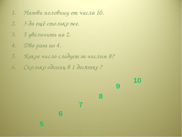 Назови половину от числа 10. 3 да ещё столько же. 5 увеличить на 2. Два раза...