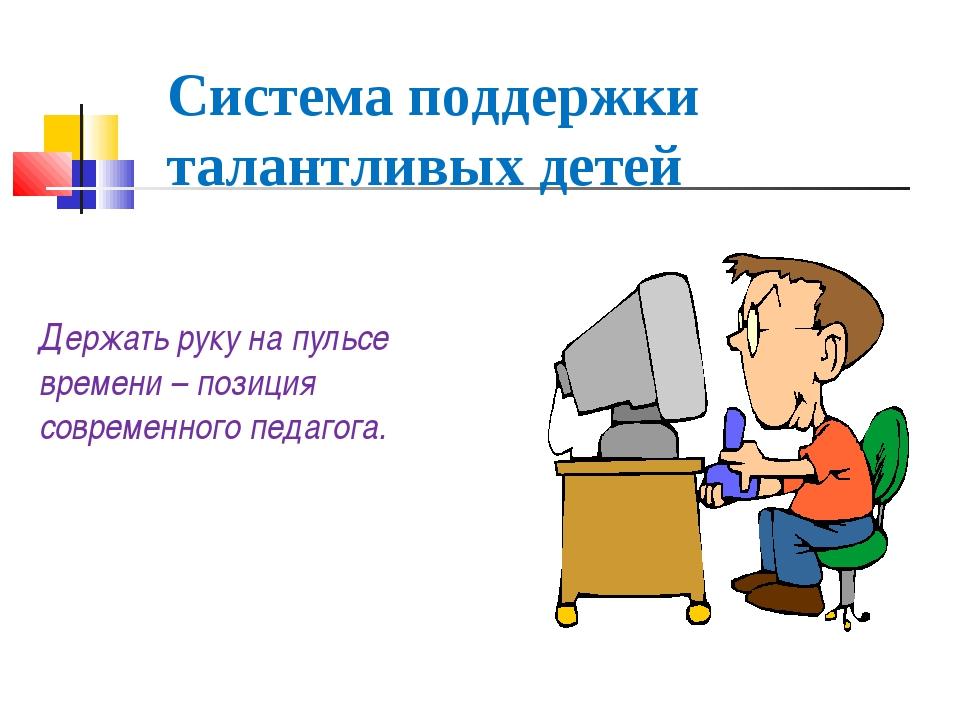 Система поддержки талантливых детей Держать руку на пульсе времени – позиция...