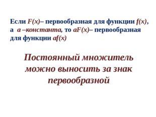 Если F(x)– первообразная для функции f(x), а а –константа, то аF(x)– первообр