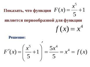 Показать, что функция является первообразной для функции Решение: