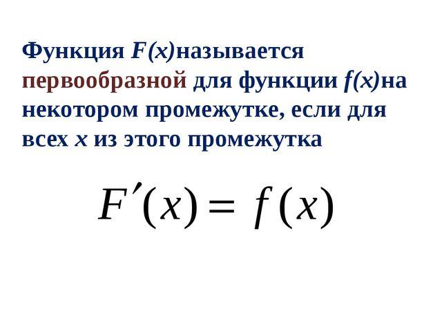 Функция F(x)называется первообразной для функции f(x)на некотором промежутке,...