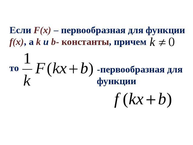 Если F(x) – первообразная для функции f(x), а k и b- константы, причем то -пе...