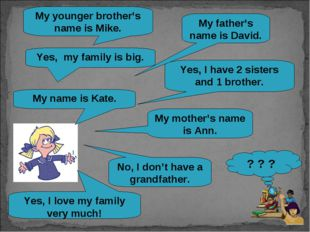My name is Kate. Yes, my family is big. Yes, I have 2 sisters and 1 brother.