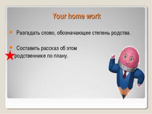 Your home work Разгадать слово, обозначающее степень родства. Составить расск