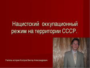 Нацистский оккупационный режим на территории СССР. Учитель истории Костров Ви