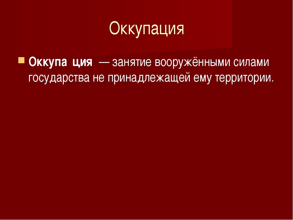 Оккупация Оккупа́ция — занятие вооружёнными силами государства не принадлежа...