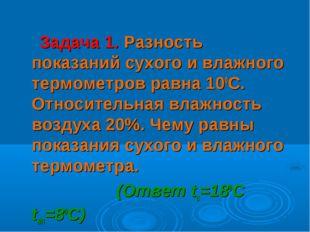 Задача 1. Разность показаний сухого и влажного термометров равна 100С. Относ