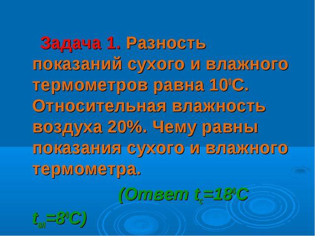 Задача 1. Разность показаний сухого и влажного термометров равна 100С. Относ...