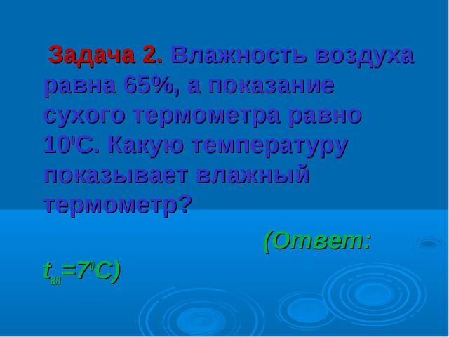Задача 2. Влажность воздуха равна 65%, а показание сухого термометра равно 1...