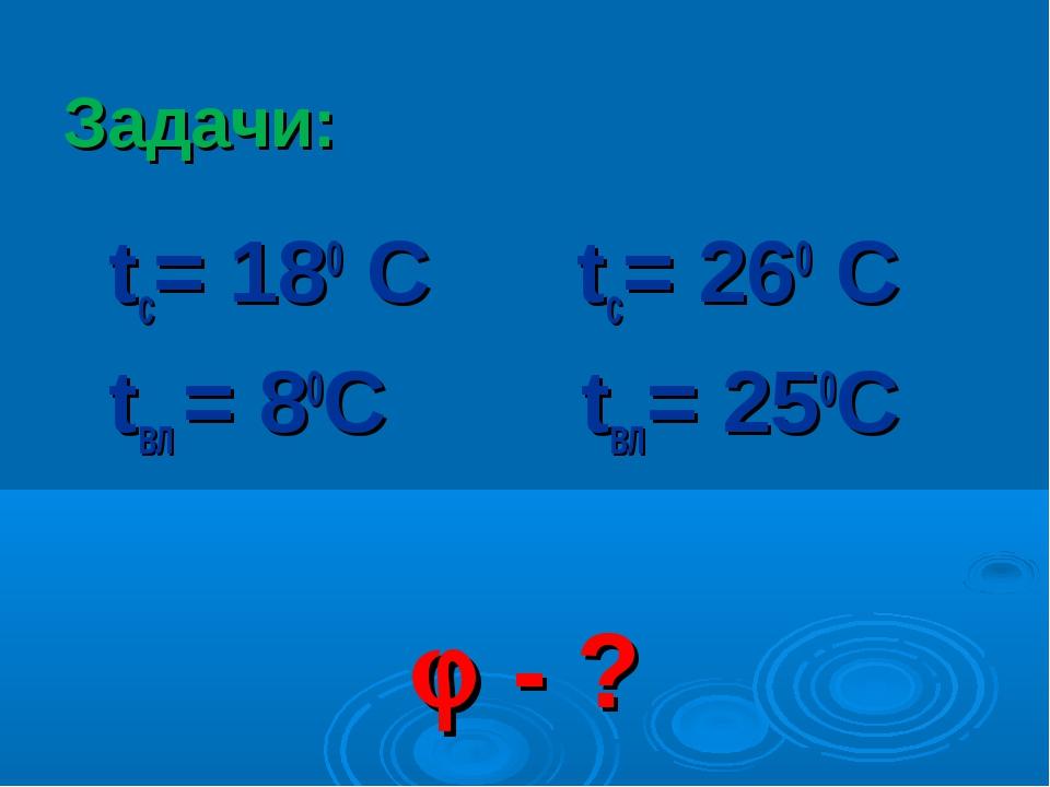 Задачи: tс= 180 С tс= 260 С tвл = 80С tвл= 250С  - ?
