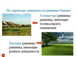 По характеру поверхности равнины бывают: Холмистые равнины- равнины, имеющие