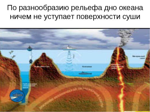 По разнообразию рельефа дно океана ничем не уступает поверхности суши
