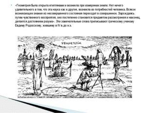 «Геометрия была открыта египтянами и возникла при измерении земли. Нет ничего