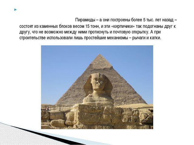 Пирамиды – а они построены более 5 тыс. лет назад – состоят из каменных блок...