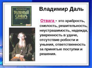 Владимир Даль Отвага - это храбрость, смелость, решительность, неустрашимост