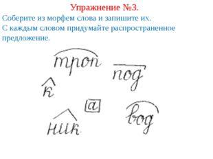 Упражнение №3. Соберите из морфем слова и запишите их. С каждым словом придум