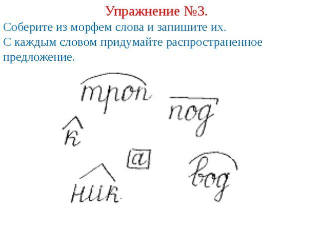 Упражнение №3. Соберите из морфем слова и запишите их. С каждым словом придум...